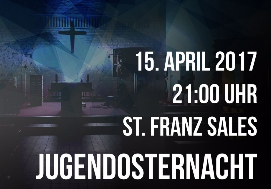 15. April 2017, 21:00 Uhr, St. Franz Sales, Jugendosternacht